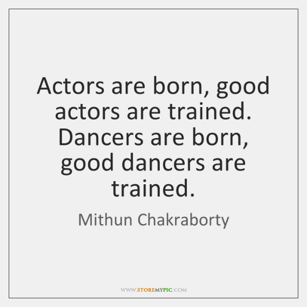 Actors are born, good actors are trained. Dancers are born, good dancers ...