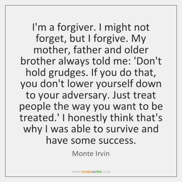 I'm a forgiver. I might not forget, but I forgive. My mother, ...