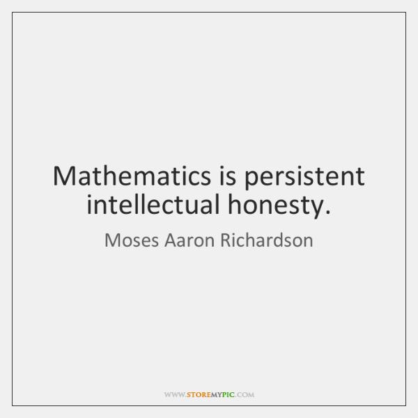 Mathematics is persistent intellectual honesty.