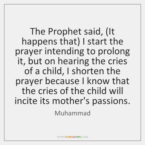 The Prophet said, (It happens that) I start the prayer intending to ...
