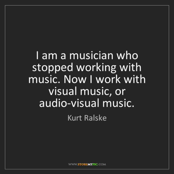 Kurt Ralske: I am a musician who stopped working with music. Now I...