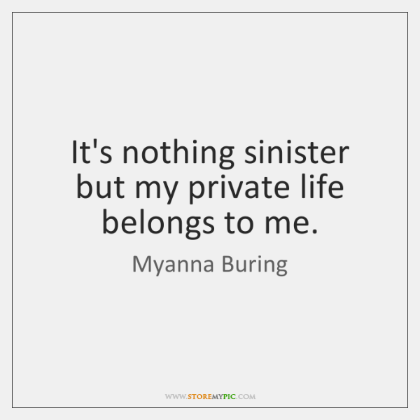 It's nothing sinister but my private life belongs to me.