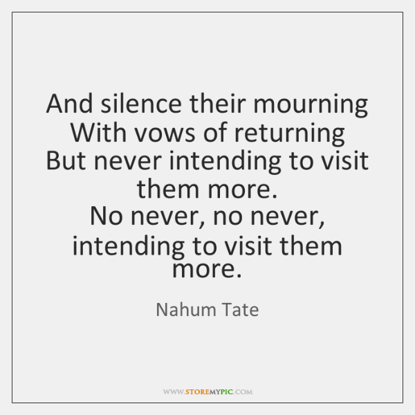 And silence their mourning   With vows of returning   But never intending to ...