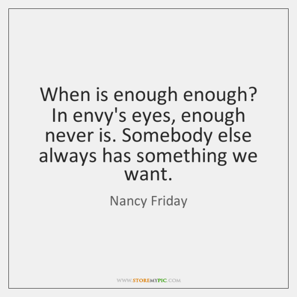 When is enough enough? In envy's eyes, enough never is. Somebody else ...
