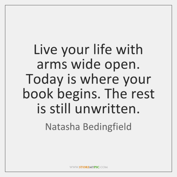 Live your life with arms wide open. Today is where your book ...