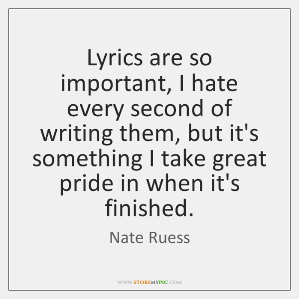 Lyrics are so important, I hate every second of writing them, but ...