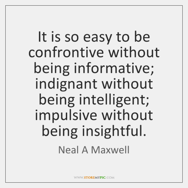 It is so easy to be confrontive without being informative; indignant without ...
