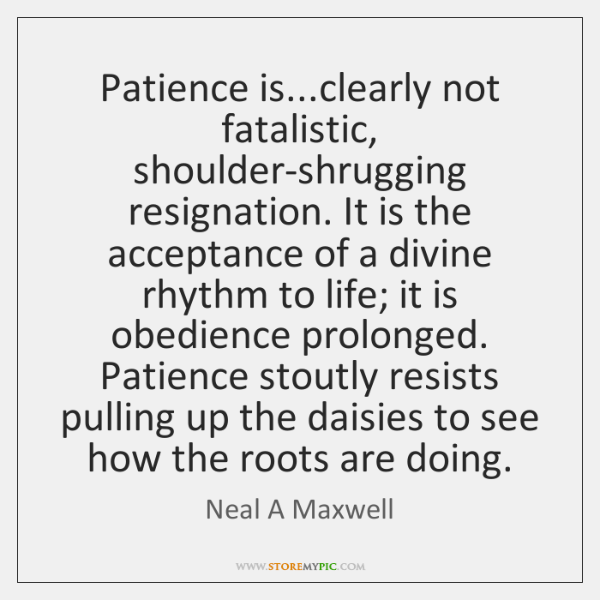 Patience is...clearly not fatalistic, shoulder-shrugging resignation. It is the acceptance of ...