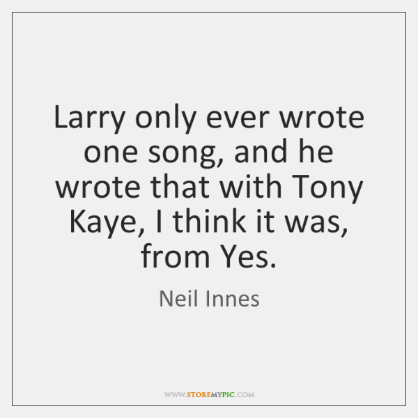 Larry only ever wrote one song, and he wrote that with Tony ...
