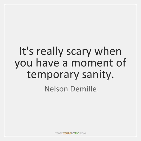 It's really scary when you have a moment of temporary sanity.