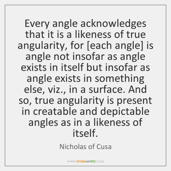 Every angle acknowledges that it is a likeness of true angularity, for [...