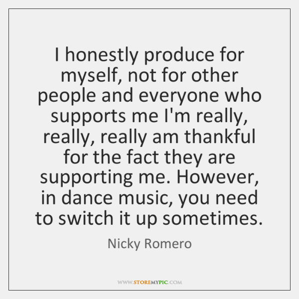 I honestly produce for myself, not for other people and everyone who ...