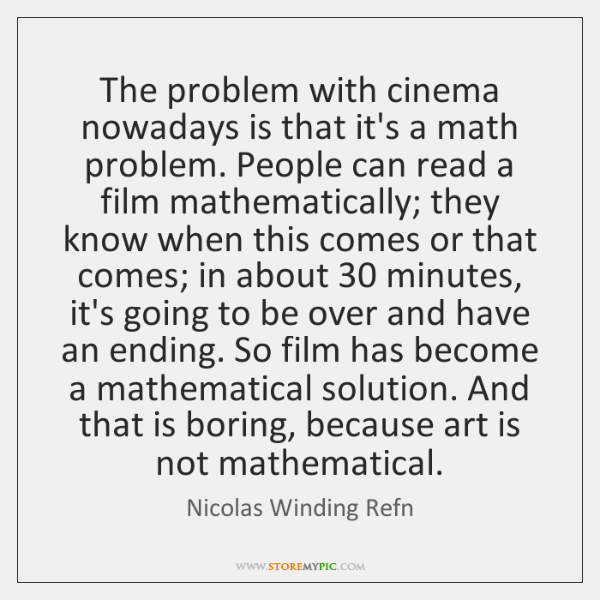 The problem with cinema nowadays is that it's a math problem. People ...