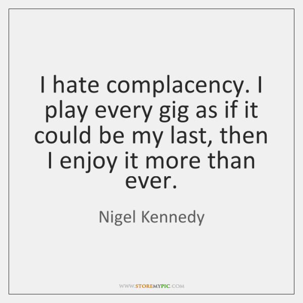 I hate complacency. I play every gig as if it could be ...