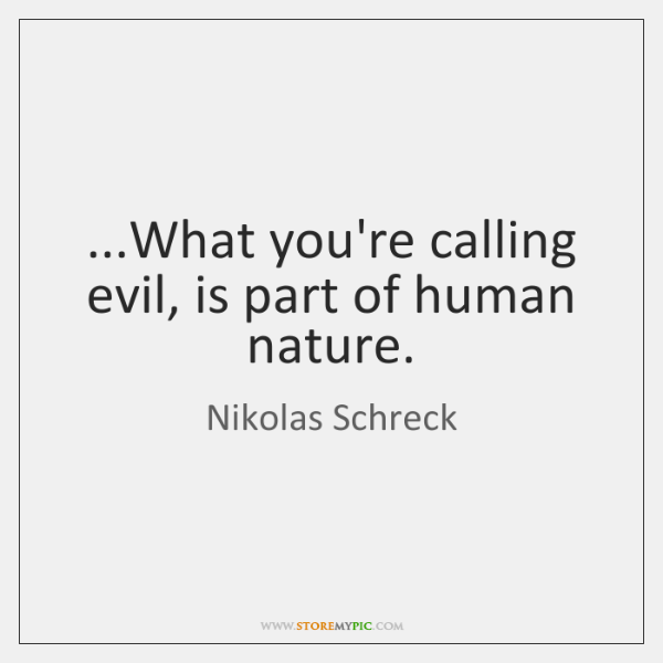 ...What you're calling evil, is part of human nature.