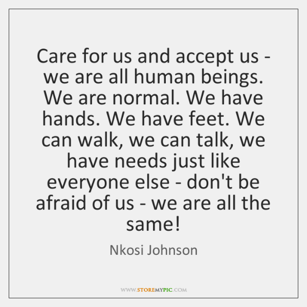 Care for us and accept us - we are all human beings. ...