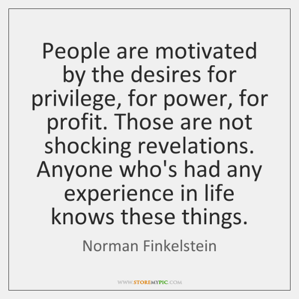 People are motivated by the desires for privilege, for power, for profit. ...