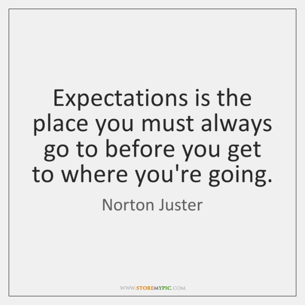 Expectations is the place you must always go to before you get ...