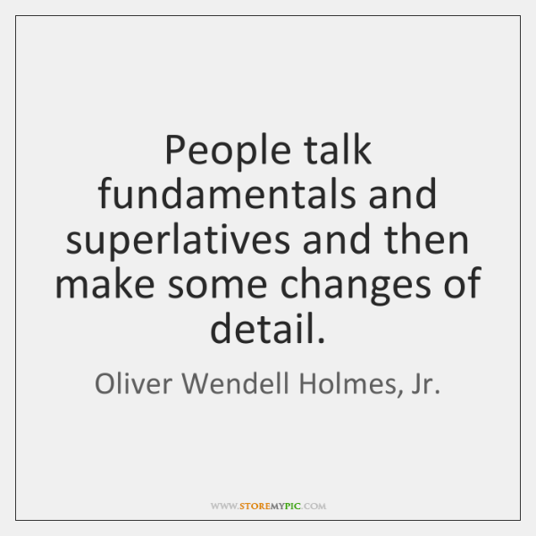 People talk fundamentals and superlatives and then make some changes of detail.