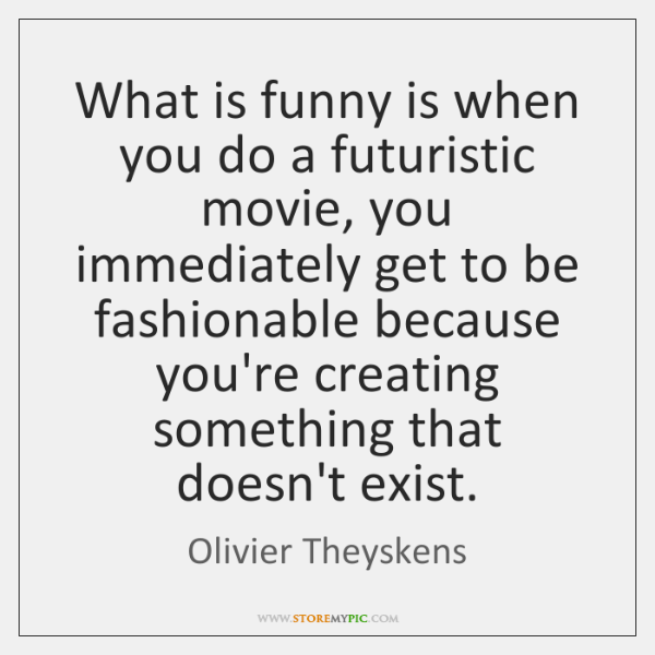 What is funny is when you do a futuristic movie, you immediately ...