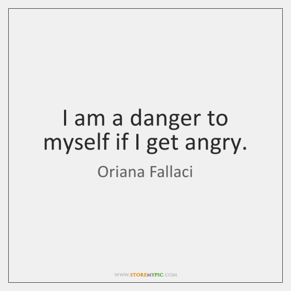 I am a danger to myself if I get angry.