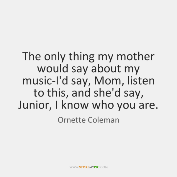 The only thing my mother would say about my music-I'd say, Mom, ...