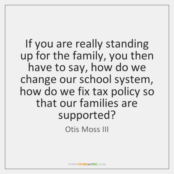 If you are really standing up for the family, you then have ...