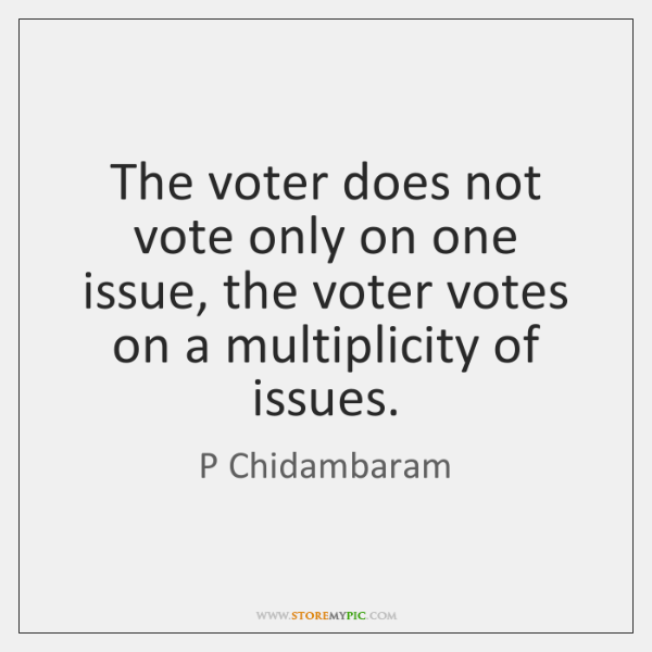 The voter does not vote only on one issue, the voter votes ...
