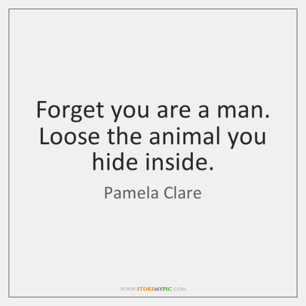 Forget you are a man. Loose the animal you hide inside.