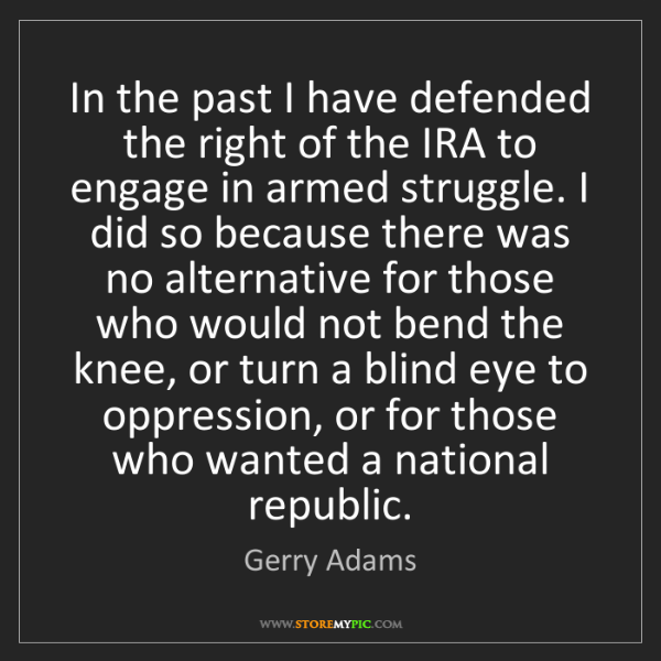 Gerry Adams: In the past I have defended the right of the IRA to engage...