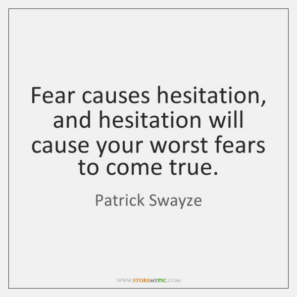 Fear causes hesitation, and hesitation will cause your worst fears to come ...
