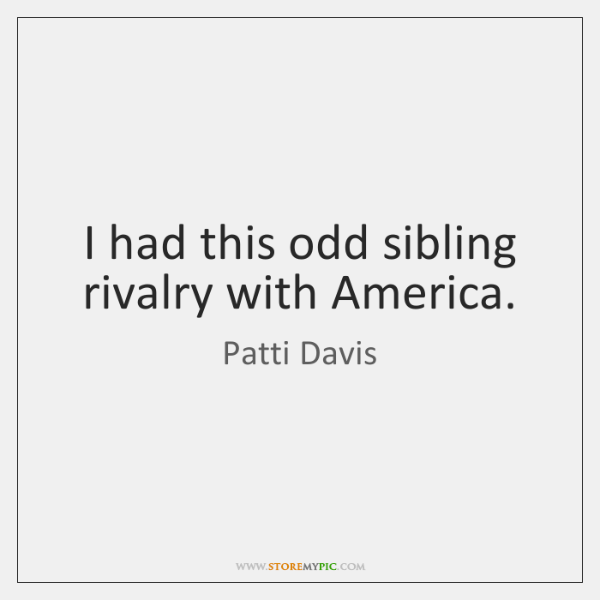 I had this odd sibling rivalry with America.