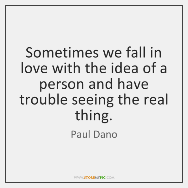 Sometimes we fall in love with the idea of a person and ...