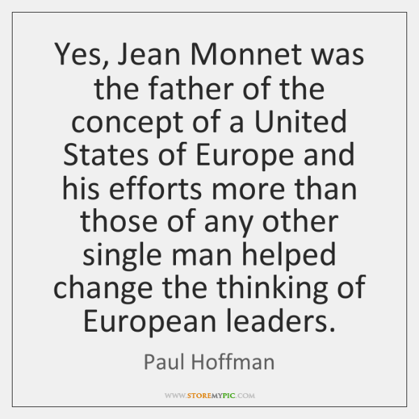Yes, Jean Monnet was the father of the concept of a United ...