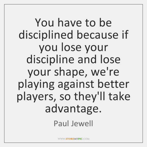 You have to be disciplined because if you lose your discipline and ...
