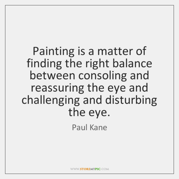 Painting is a matter of finding the right balance between consoling and ...