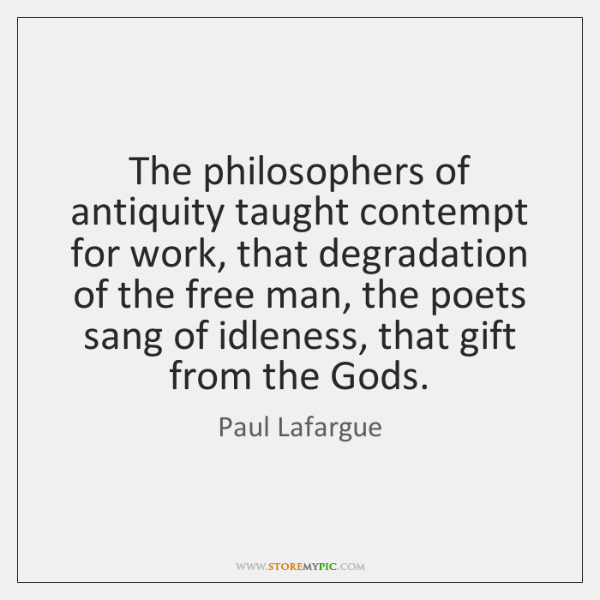 The philosophers of antiquity taught contempt for work, that degradation of the ...