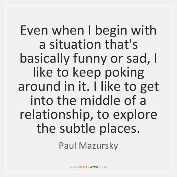 Even when I begin with a situation that's basically funny or sad, ...