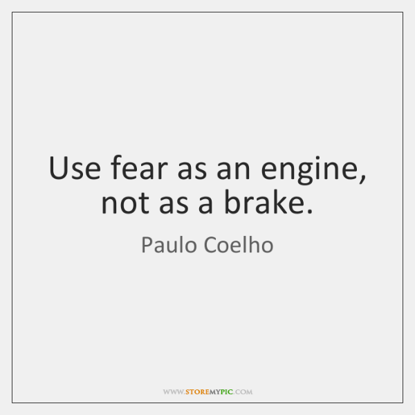 Brake Quotes Impressive Use Fear As An Engine Not As A Brake StoreMyPic