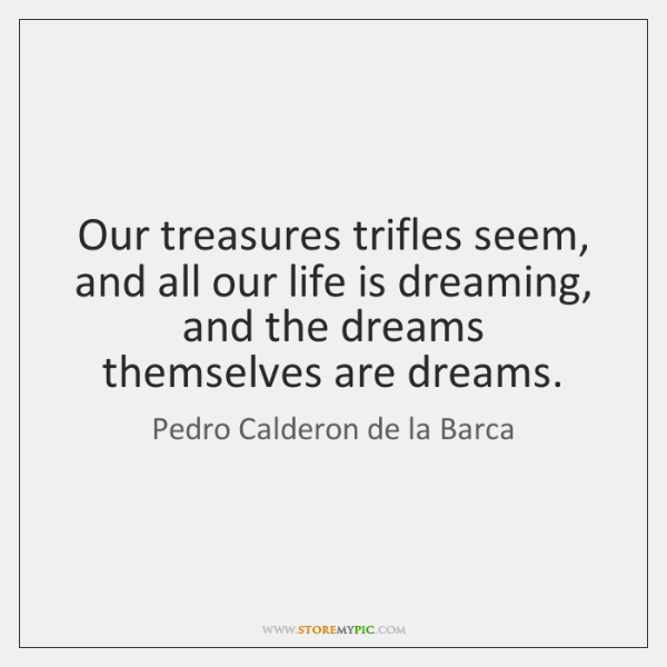 Our treasures trifles seem, and all our life is dreaming, and the ...