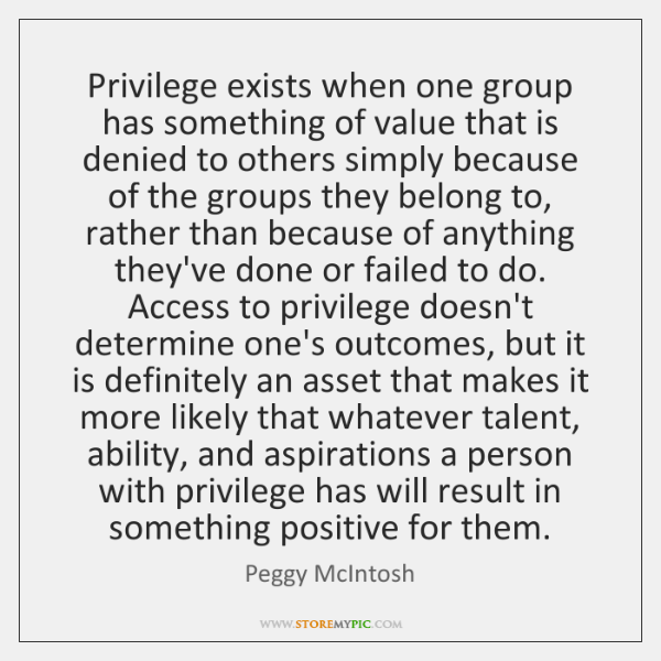 Privilege exists when one group has something of value that is denied ...