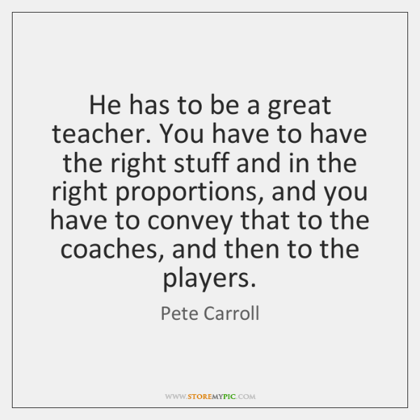 He has to be a great teacher. You have to have the ...