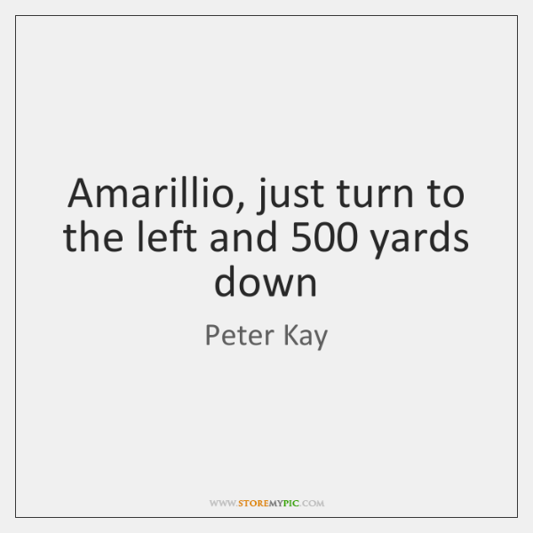 Amarillio, just turn to the left and 500 yards down