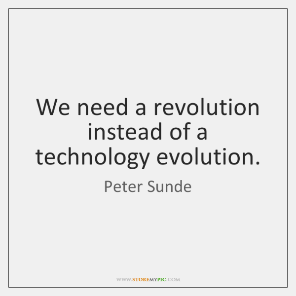 We need a revolution instead of a technology evolution.