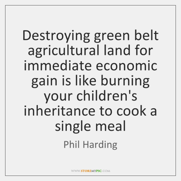 Destroying green belt agricultural land for immediate economic gain is like burning ...
