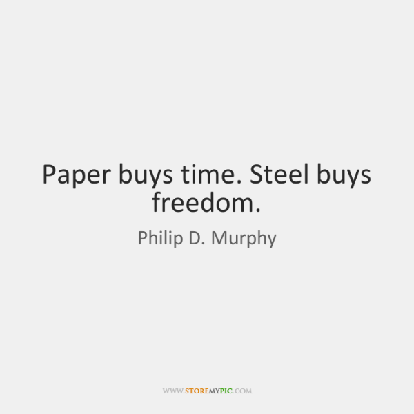 Paper buys time. Steel buys freedom.