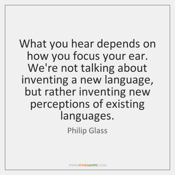 What you hear depends on how you focus your ear. We're not ...