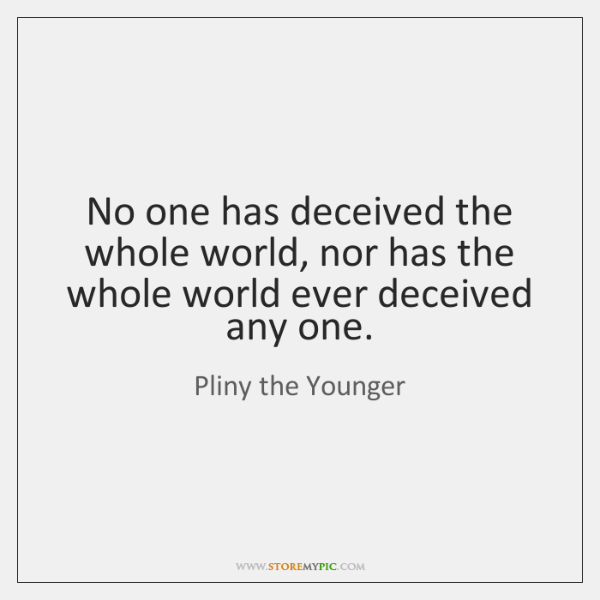No one has deceived the whole world, nor has the whole world ...