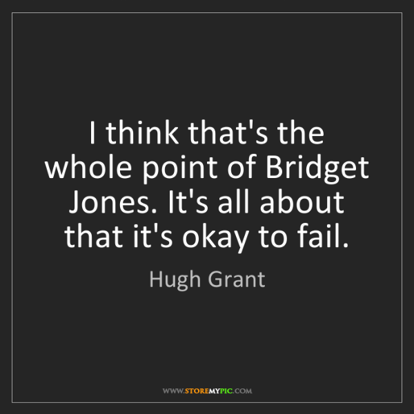 Hugh Grant: I think that's the whole point of Bridget Jones. It's...
