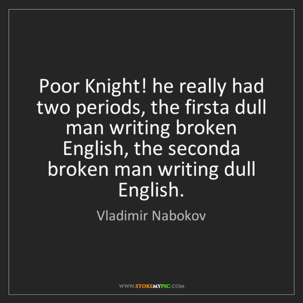 Vladimir Nabokov: Poor Knight! he really had two periods, the firsta dull...